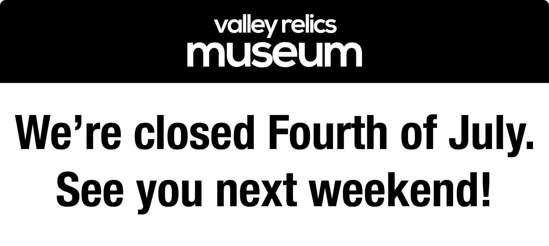 Valley Relics Museum will be closed on 4th of July, 2021